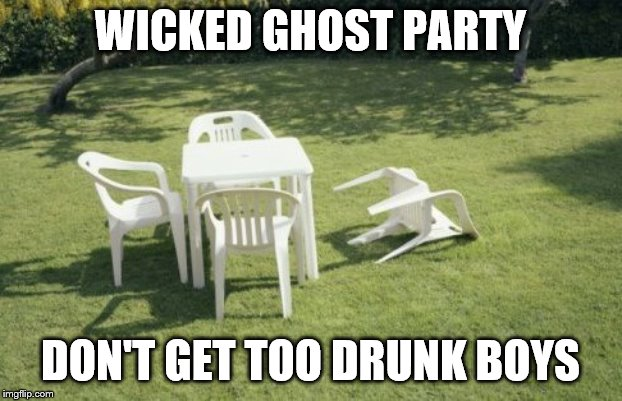 We Will Rebuild | WICKED GHOST PARTY DON'T GET TOO DRUNK BOYS | image tagged in memes,we will rebuild | made w/ Imgflip meme maker