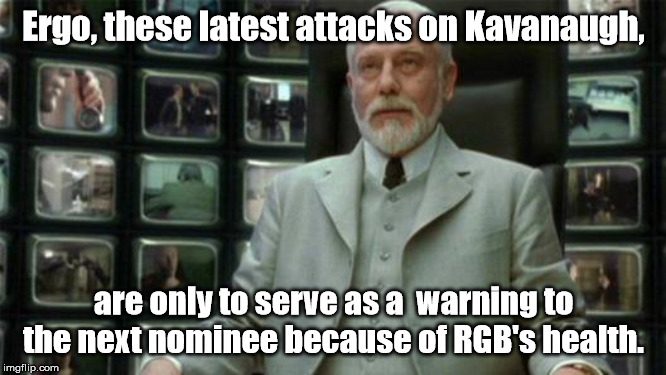 They are not an Anomaly | Ergo, these latest attacks on Kavanaugh, are only to serve as a  warning to the next nominee because of RGB's health. | image tagged in architect matrix,brett kavanaugh,ruth bader ginsburg | made w/ Imgflip meme maker