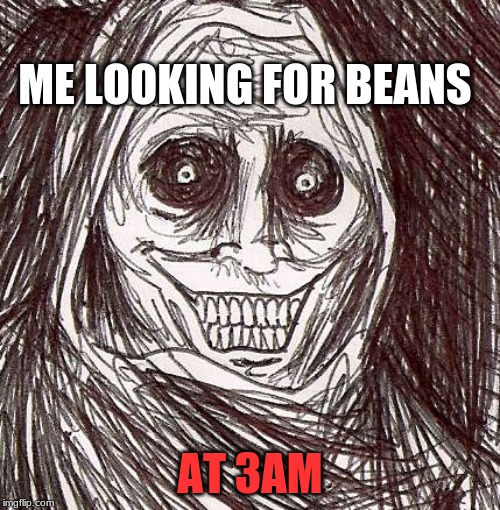 Unwanted House Guest | ME LOOKING FOR BEANS AT 3AM | image tagged in memes,unwanted house guest | made w/ Imgflip meme maker
