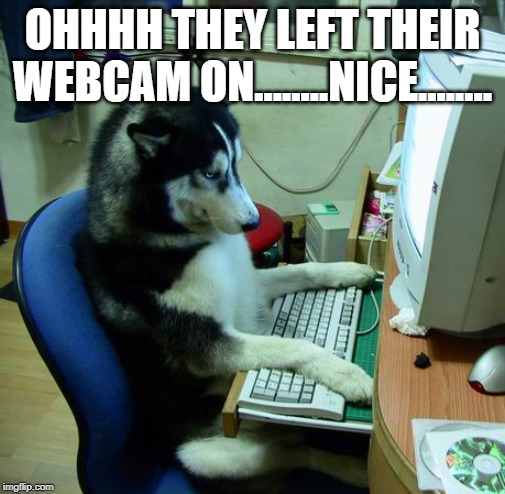 I Have No Idea What I Am Doing Meme | OHHHH THEY LEFT THEIR WEBCAM ON........NICE........ | image tagged in memes,i have no idea what i am doing | made w/ Imgflip meme maker