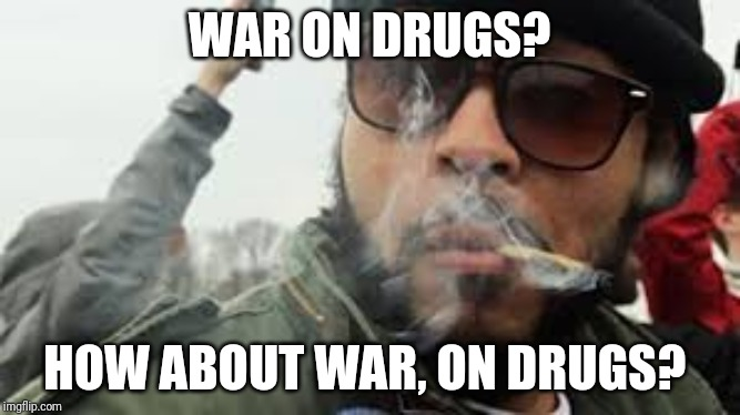 Sargent Stoner | WAR ON DRUGS? HOW ABOUT WAR, ON DRUGS? | image tagged in sargent stoner,stoner,high,stoned,stoned soldier | made w/ Imgflip meme maker
