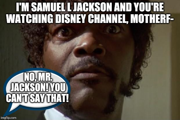 Samuel L jackson | I'M SAMUEL L JACKSON AND YOU'RE WATCHING DISNEY CHANNEL, MOTHERF- NO, MR. JACKSON! YOU CAN'T SAY THAT! | image tagged in samuel l jackson,disney channel,disney,mickey mouse,funny memes,swear word | made w/ Imgflip meme maker