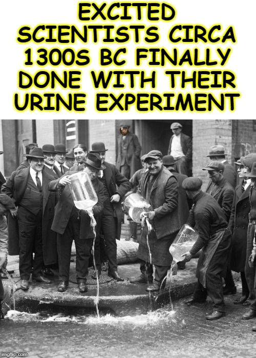 excited scientists ca 1300s BC done with their urine experiment | EXCITED SCIENTISTS CIRCA 1300S BC FINALLY DONE WITH THEIR URINE EXPERIMENT | image tagged in excited scientists ca 1300s bc done with their urine experiment | made w/ Imgflip meme maker