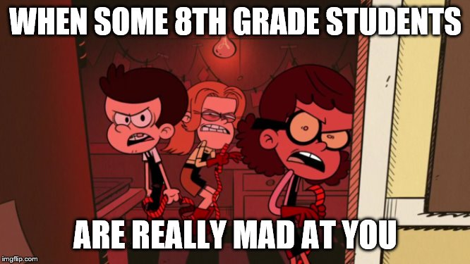 Angry 8th Graders |  WHEN SOME 8TH GRADE STUDENTS; ARE REALLY MAD AT YOU | image tagged in middle school | made w/ Imgflip meme maker