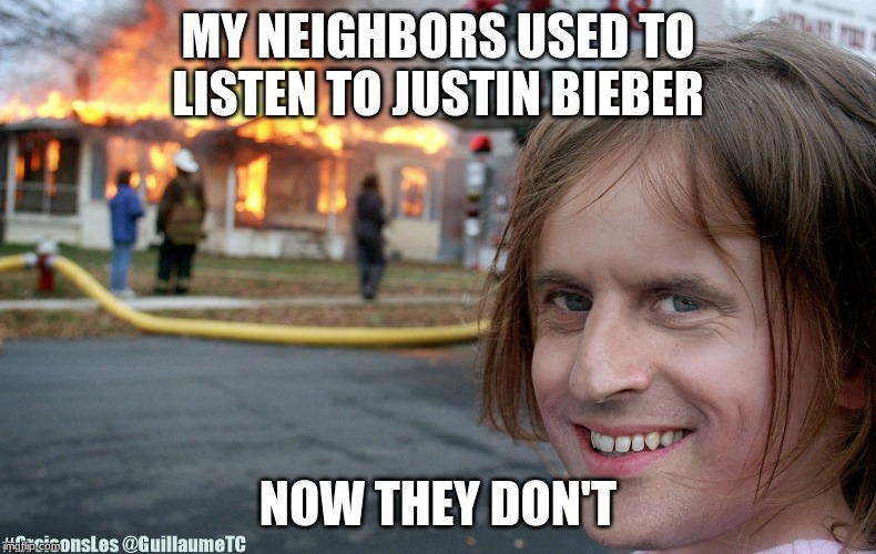 evil | MY NEIGHBORS USED TO LISTEN TO JUSTIN BIEBER NOW THEY DON'T | image tagged in lol,evil,memes | made w/ Imgflip meme maker