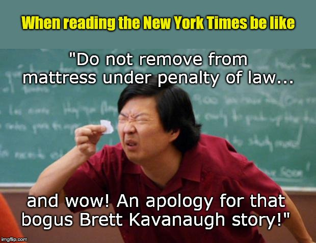 "When reading the New York Times be like | ""Do not remove from mattress under penalty of law... and wow! An apology for that bogus Brett Kavanaugh story!"" When reading the New York Ti 