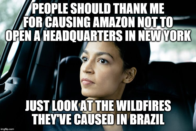 Alexandria Ocasio-Cortez |  PEOPLE SHOULD THANK ME FOR CAUSING AMAZON NOT TO OPEN A HEADQUARTERS IN NEW YORK; JUST LOOK AT THE WILDFIRES THEY'VE CAUSED IN BRAZIL | image tagged in alexandria ocasio-cortez | made w/ Imgflip meme maker