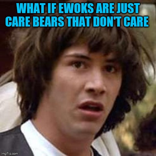 Conspiracy Keanu Meme | WHAT IF EWOKS ARE JUST CARE BEARS THAT DON'T CARE | image tagged in memes,conspiracy keanu | made w/ Imgflip meme maker