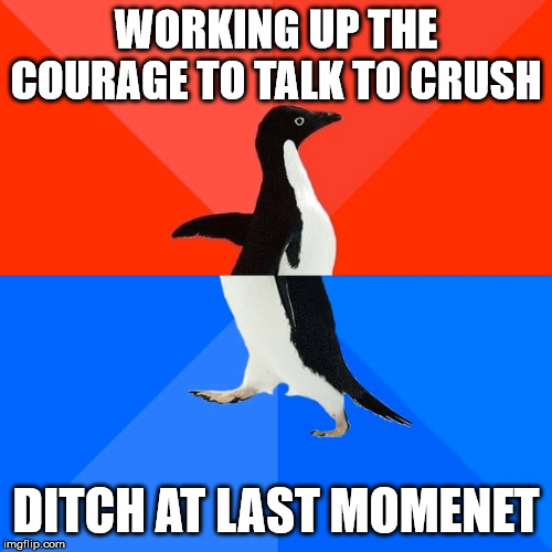 Socially Awesome Awkward Penguin | WORKING UP THE COURAGE TO TALK TO CRUSH DITCH AT LAST MOMENET | image tagged in memes,socially awesome awkward penguin | made w/ Imgflip meme maker