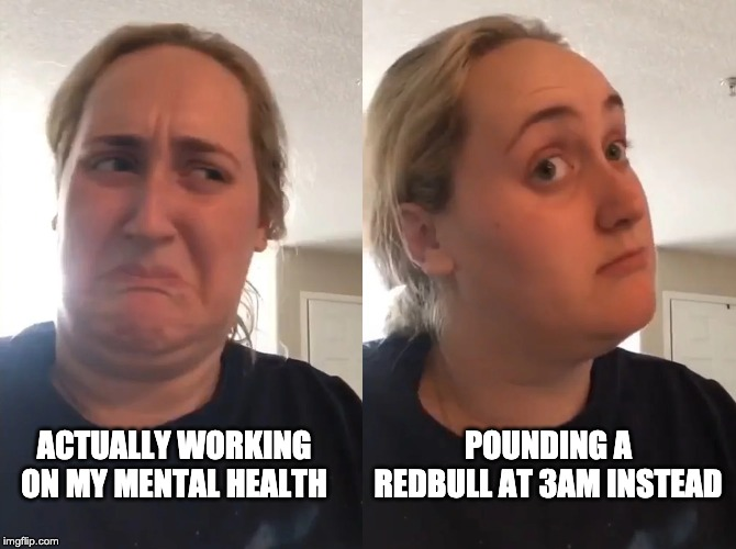 POUNDING A REDBULL AT 3AM INSTEAD ACTUALLY WORKING ON MY MENTAL HEALTH | image tagged in funny,memes,viral,trending,mental health,redbull | made w/ Imgflip meme maker