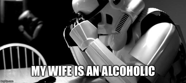 Cry | MY WIFE IS AN ALCOHOLIC | image tagged in cry | made w/ Imgflip meme maker