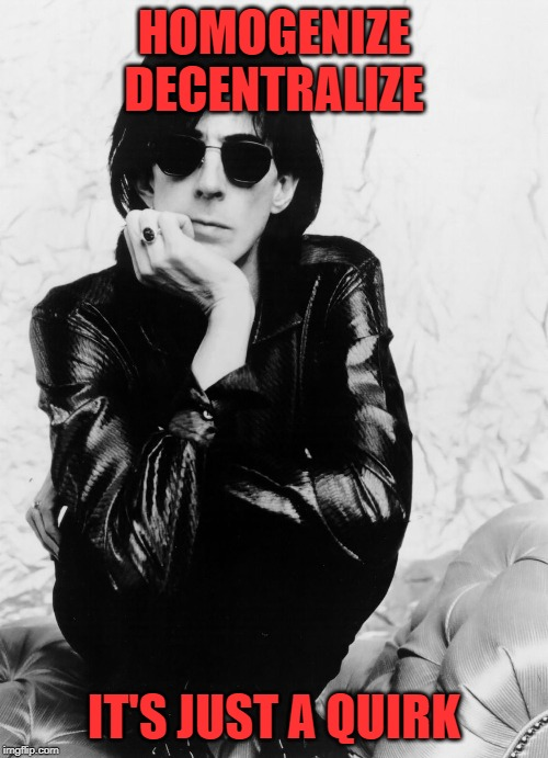Ric Ocasek March 23, 1944 – September 15, 2019 |  HOMOGENIZE DECENTRALIZE; IT'S JUST A QUIRK | image tagged in the cars | made w/ Imgflip meme maker