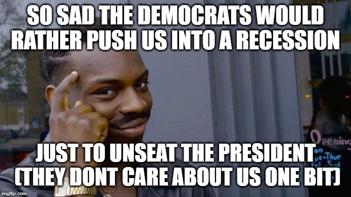Roll Safe Think About It |  SO SAD THE DEMOCRATS WOULD RATHER PUSH US INTO A RECESSION; JUST TO UNSEAT THE PRESIDENT  (THEY DONT CARE ABOUT US ONE BIT) | image tagged in memes,roll safe think about it | made w/ Imgflip meme maker
