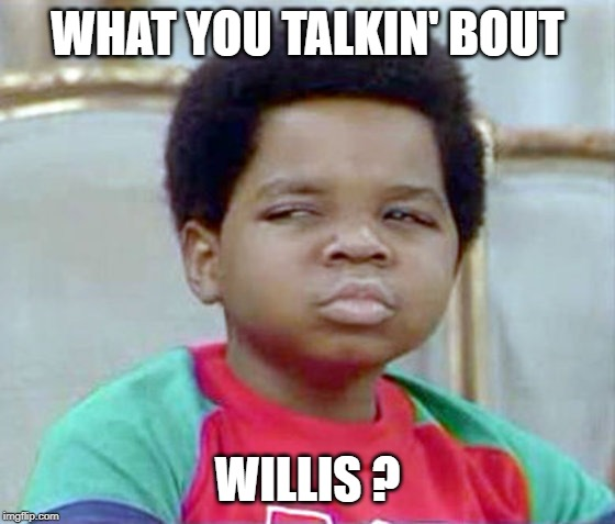 gary coleman whatcu | WHAT YOU TALKIN' BOUT WILLIS ? | image tagged in gary coleman whatcu | made w/ Imgflip meme maker