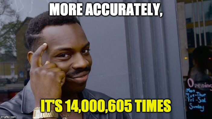 MORE ACCURATELY, IT'S 14,000,605 TIMES | image tagged in memes,roll safe think about it | made w/ Imgflip meme maker