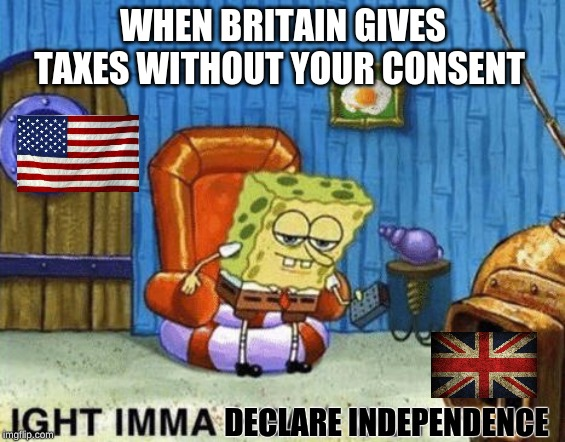 Ight imma head out | WHEN BRITAIN GIVES TAXES WITHOUT YOUR CONSENT DECLARE INDEPENDENCE | image tagged in ight imma head out | made w/ Imgflip meme maker
