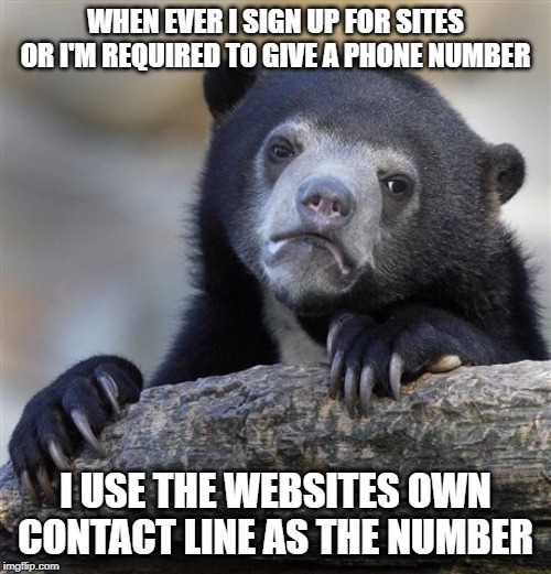 Confession Bear | WHEN EVER I SIGN UP FOR SITES OR I'M REQUIRED TO GIVE A PHONE NUMBER I USE THE WEBSITES OWN CONTACT LINE AS THE NUMBER | image tagged in memes,confession bear,AdviceAnimals | made w/ Imgflip meme maker