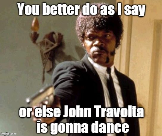 And he is a bit rusty. | You better do as I say or else John Travolta  is gonna dance | image tagged in memes,say that again i dare you,john travolta,disco dancing,samuel l jackson | made w/ Imgflip meme maker