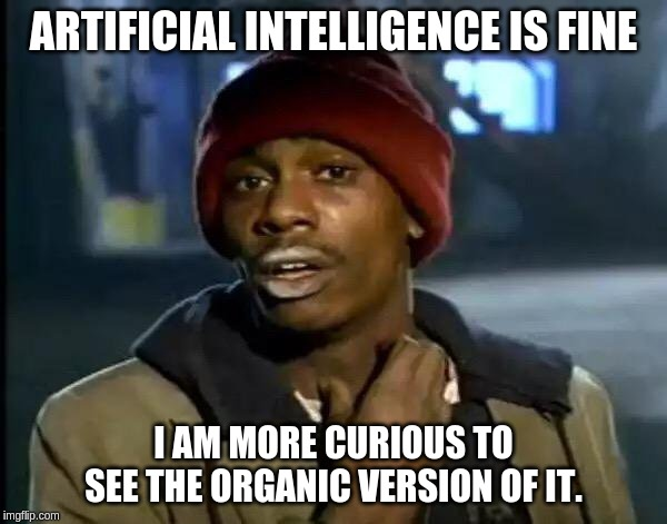 Y'all Got Any More Of That Meme | ARTIFICIAL INTELLIGENCE IS FINE I AM MORE CURIOUS TO SEE THE ORGANIC VERSION OF IT. | image tagged in memes,y'all got any more of that | made w/ Imgflip meme maker