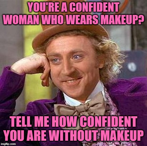 Wonka Knows Confidence | YOU'RE A CONFIDENT WOMAN WHO WEARS MAKEUP? TELL ME HOW CONFIDENT YOU ARE WITHOUT MAKEUP | image tagged in creepy condescending wonka,funny memes,female logic,makeup,confidence,women | made w/ Imgflip meme maker