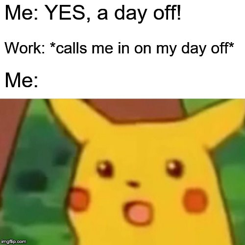 Surprised Pikachu |  Me: YES, a day off! Work: *calls me in on my day off*; Me: | image tagged in memes,surprised pikachu | made w/ Imgflip meme maker