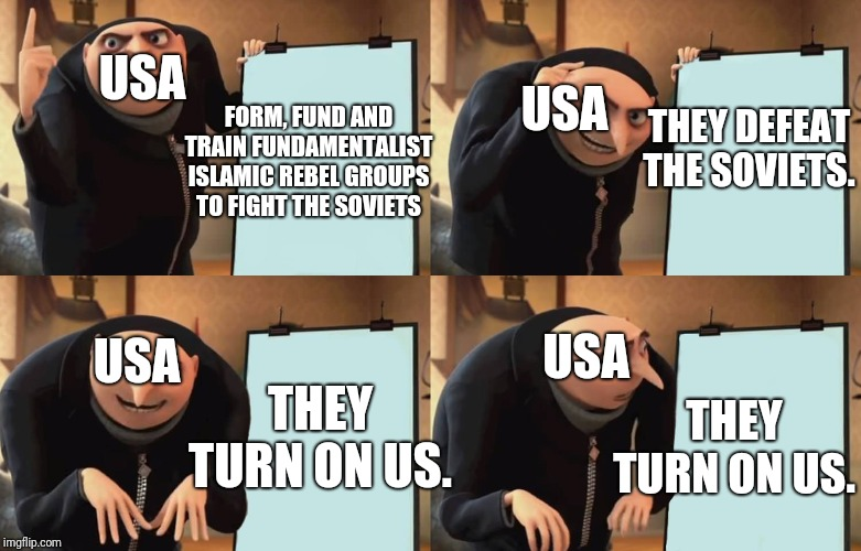 War on terror in a nutshell. | USA FORM, FUND AND TRAIN FUNDAMENTALIST ISLAMIC REBEL GROUPS TO FIGHT THE SOVIETS THEY DEFEAT THE SOVIETS. USA THEY TURN ON US. THEY TURN ON | image tagged in gru,usa,terrorism,isis | made w/ Imgflip meme maker