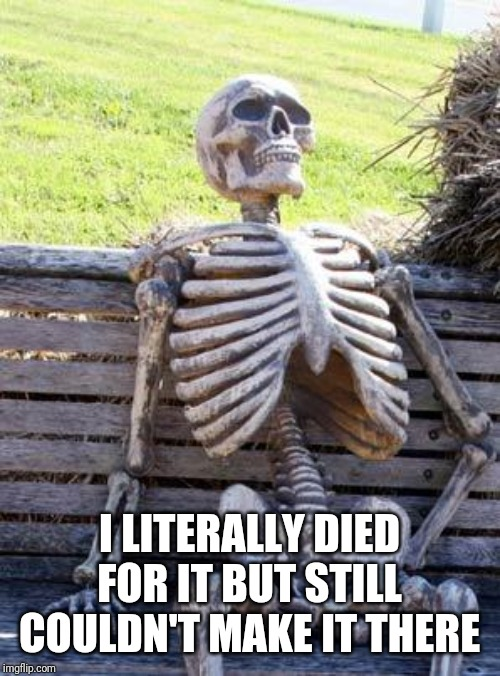 I LITERALLY DIED FOR IT BUT STILL COULDN'T MAKE IT THERE | image tagged in memes,waiting skeleton | made w/ Imgflip meme maker