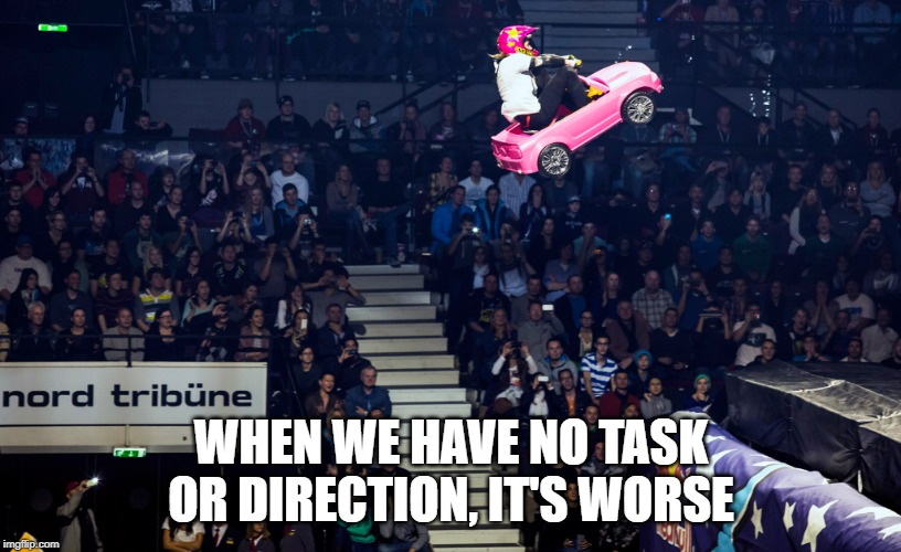 WHEN WE HAVE NO TASK OR DIRECTION, IT'S WORSE | made w/ Imgflip meme maker