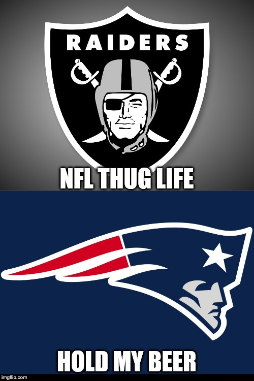 NFL THUG LIFE; HOLD MY BEER | image tagged in oakland raiders logo,new england patriots | made w/ Imgflip meme maker