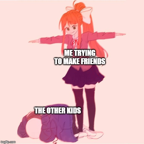 i am weeabo so i make this meme | ME TRYING TO MAKE FRIENDS THE OTHER KIDS | image tagged in monika t-posing on sans | made w/ Imgflip meme maker