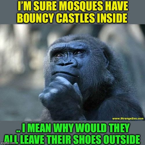 The fun of it being blown up.الله أكبر | I'M SURE MOSQUES HAVE BOUNCY CASTLES INSIDE .. I MEAN WHY WOULD THEY ALL LEAVE THEIR SHOES OUTSIDE | image tagged in deep thoughts,bouncy castle,mosque,islam,muslims | made w/ Imgflip meme maker