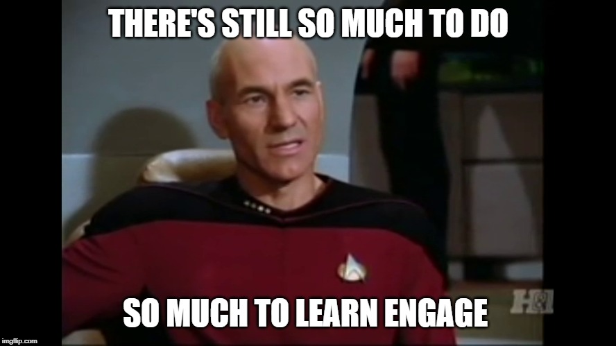 So Much To Learn. | THERE'S STILL SO MUCH TO DO SO MUCH TO LEARN ENGAGE | image tagged in star trek the next generation,captain picard,star trek,scifi,learning | made w/ Imgflip meme maker