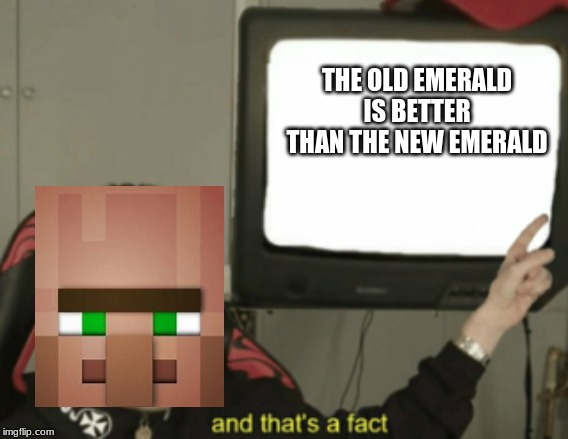and that's a fact | THE OLD EMERALD IS BETTER THAN THE NEW EMERALD | image tagged in and that's a fact | made w/ Imgflip meme maker