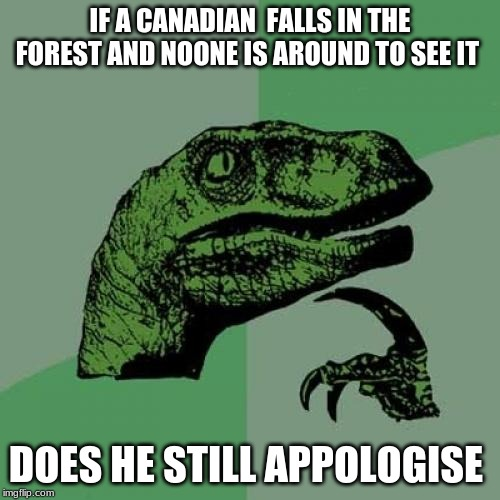 Philosoraptor | IF A CANADIAN  FALLS IN THE FOREST AND NOONE IS AROUND TO SEE IT DOES HE STILL APOLOGIZE | image tagged in memes,philosoraptor | made w/ Imgflip meme maker