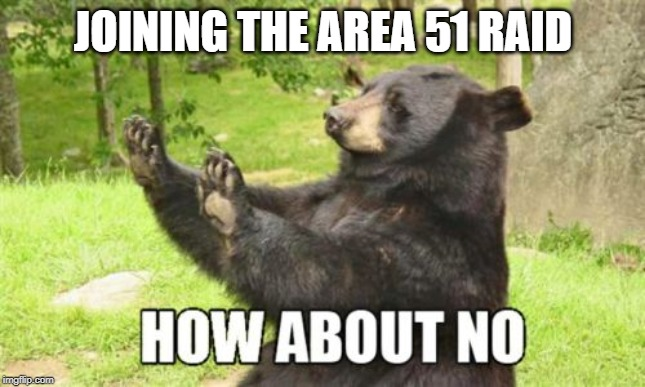 How About No Bear |  JOINING THE AREA 51 RAID | image tagged in memes,how about no bear | made w/ Imgflip meme maker