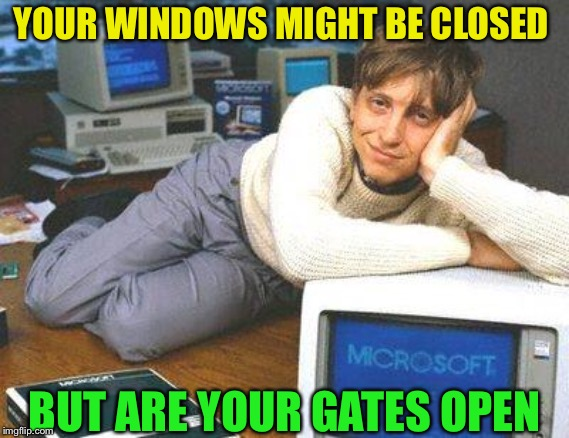 Bill gates sexy | YOUR WINDOWS MIGHT BE CLOSED BUT ARE YOUR GATES OPEN | image tagged in bill gates sexy | made w/ Imgflip meme maker