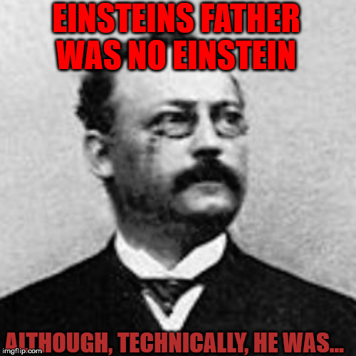 Mind Benders |  EINSTEINS FATHER WAS NO EINSTEIN; ALTHOUGH, TECHNICALLY, HE WAS... | image tagged in einstein,prolificthoughts,history,fathers,sons | made w/ Imgflip meme maker