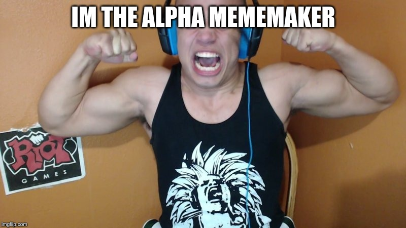 IM THE ALPHA MEMEMAKER | image tagged in tyler1 scream | made w/ Imgflip meme maker