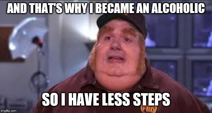 Fat Bastard | AND THAT'S WHY I BECAME AN ALCOHOLIC SO I HAVE LESS STEPS | image tagged in fat bastard | made w/ Imgflip meme maker