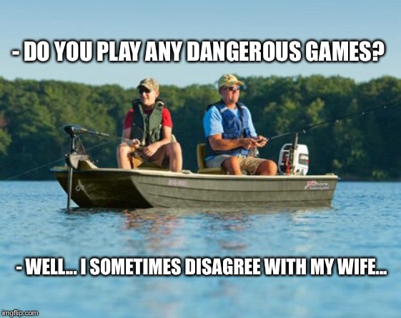 The most dangerous game of them all | - DO YOU PLAY ANY DANGEROUS GAMES? - WELL... I SOMETIMES DISAGREE WITH MY WIFE... | image tagged in boat,fishing | made w/ Imgflip meme maker