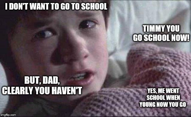 I See Dead People | I DON'T WANT TO GO TO SCHOOL TIMMY YOU GO SCHOOL NOW! BUT, DAD, CLEARLY YOU HAVEN'T YES, ME WENT SCHOOL WHEN YOUNG NOW YOU GO | image tagged in memes,i see dead people | made w/ Imgflip meme maker