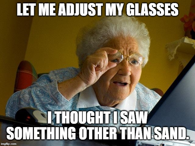 Grandma Finds The Internet Meme |  LET ME ADJUST MY GLASSES; I THOUGHT I SAW SOMETHING OTHER THAN SAND. | image tagged in memes,grandma finds the internet | made w/ Imgflip meme maker