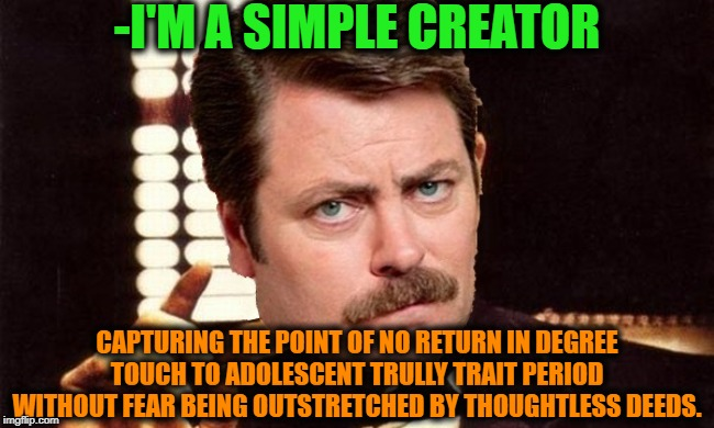 -Simple saint graphic edition. | -I'M A SIMPLE CREATOR CAPTURING THE POINT OF NO RETURN IN DEGREE TOUCH TO ADOLESCENT TRULLY TRAIT PERIOD WITHOUT FEAR BEING OUTSTRETCHED BY  | image tagged in creativity,let me create one thing,creative,the godfather,ron swanson,words of wisdom | made w/ Imgflip meme maker