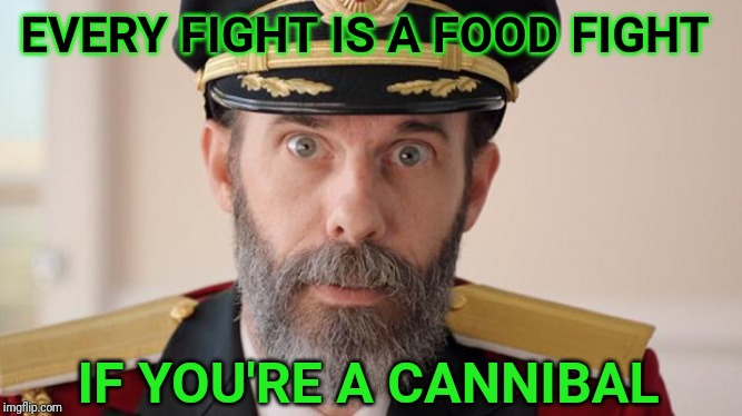 Capitan Obvious | EVERY FIGHT IS A FOOD FIGHT IF YOU'RE A CANNIBAL | image tagged in capitan obvious,food fight,cannibal | made w/ Imgflip meme maker