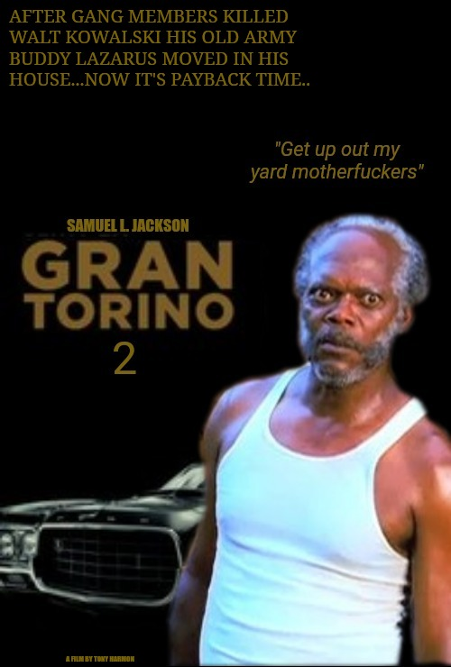 Gran Torino 2 | AFTER GANG MEMBERS KILLED WALT KOWALSKI HIS OLD ARMY BUDDY LAZARUS MOVED IN HIS HOUSE...NOW IT'S PAYBACK TIME.. A FILM BY TONY HARMON | image tagged in samuel l jackson,gran torino 2 | made w/ Imgflip meme maker