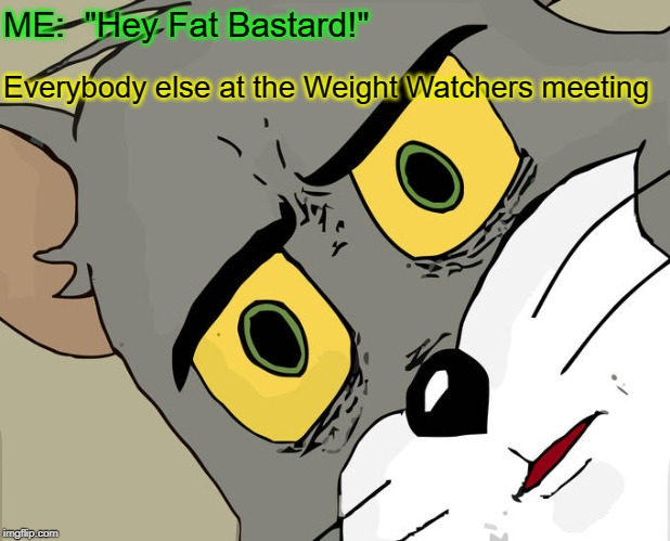 "Unsettled Tom Meme | ME:  ""Hey Fat Bastard!"" Everybody else at the Weight Watchers meeting 