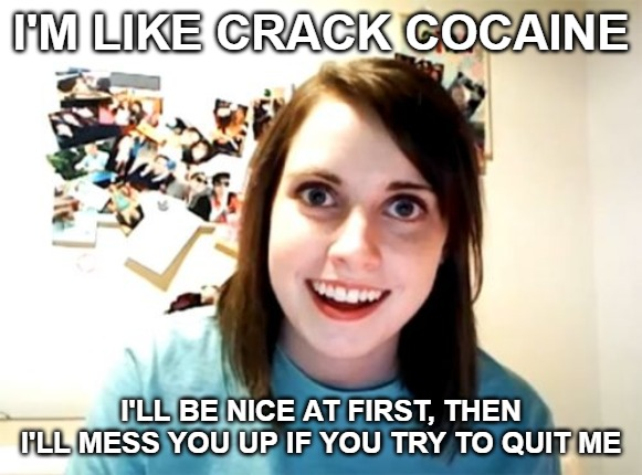 Overly Attached Girlfriend | I'M LIKE CRACK COCAINE I'LL BE NICE AT FIRST, THEN I'LL MESS YOU UP IF YOU TRY TO QUIT ME | image tagged in memes,overly attached girlfriend | made w/ Imgflip meme maker