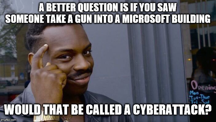Roll Safe Think About It Meme | A BETTER QUESTION IS IF YOU SAW SOMEONE TAKE A GUN INTO A MICROSOFT BUILDING WOULD THAT BE CALLED A CYBERATTACK? | image tagged in memes,roll safe think about it | made w/ Imgflip meme maker