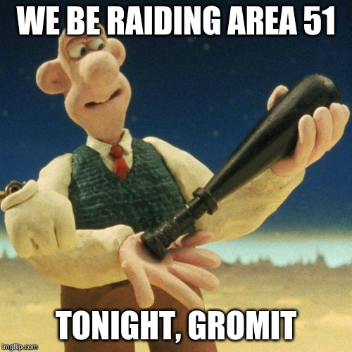 Wallace with a bat | WE BE RAIDING AREA 51 TONIGHT, GROMIT | image tagged in wallace and gromit,area 51,raid | made w/ Imgflip meme maker