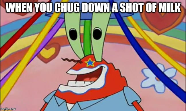 OH YEAH MR.KRABS | WHEN YOU CHUG DOWN A SHOT OF MILK | image tagged in spongebob,mr krabs blur meme,shocked mr krabs,drunk,high mr krabs | made w/ Imgflip meme maker